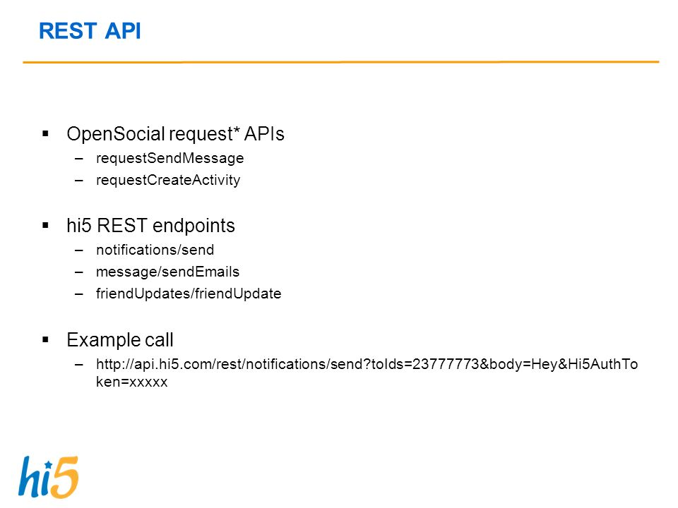 REST API OpenSocial request* APIs –requestSendMessage –requestCreateActivity hi5 REST endpoints –notifications/send –message/send s –friendUpdates/friendUpdate Example call –  toIds= &body=Hey&Hi5AuthTo ken=xxxxx