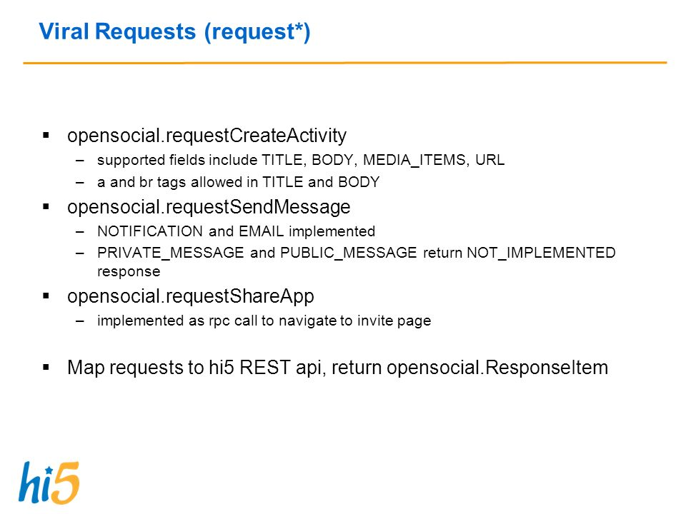 Viral Requests (request*) opensocial.requestCreateActivity –supported fields include TITLE, BODY, MEDIA_ITEMS, URL –a and br tags allowed in TITLE and BODY opensocial.requestSendMessage –NOTIFICATION and  implemented –PRIVATE_MESSAGE and PUBLIC_MESSAGE return NOT_IMPLEMENTED response opensocial.requestShareApp –implemented as rpc call to navigate to invite page Map requests to hi5 REST api, return opensocial.ResponseItem