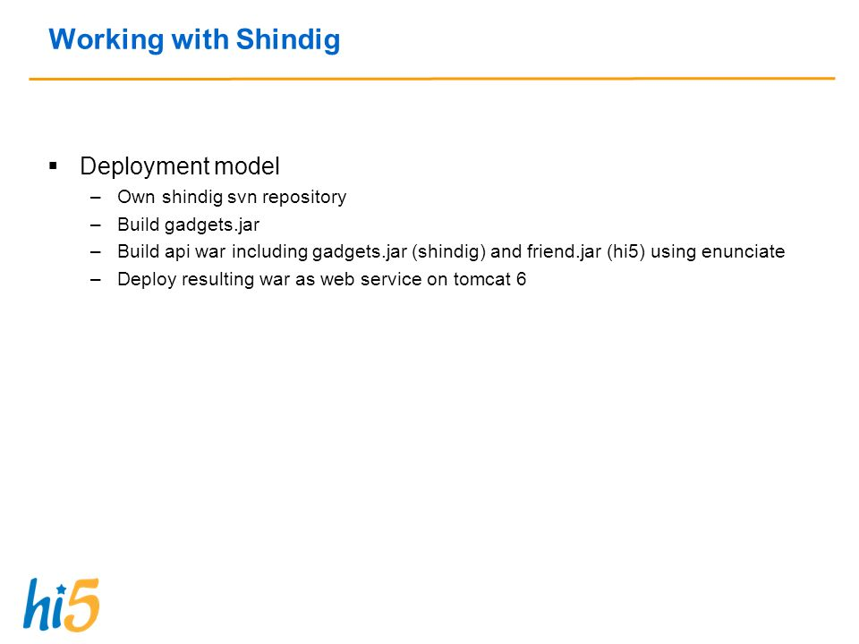 Working with Shindig Deployment model –Own shindig svn repository –Build gadgets.jar –Build api war including gadgets.jar (shindig) and friend.jar (hi5) using enunciate –Deploy resulting war as web service on tomcat 6