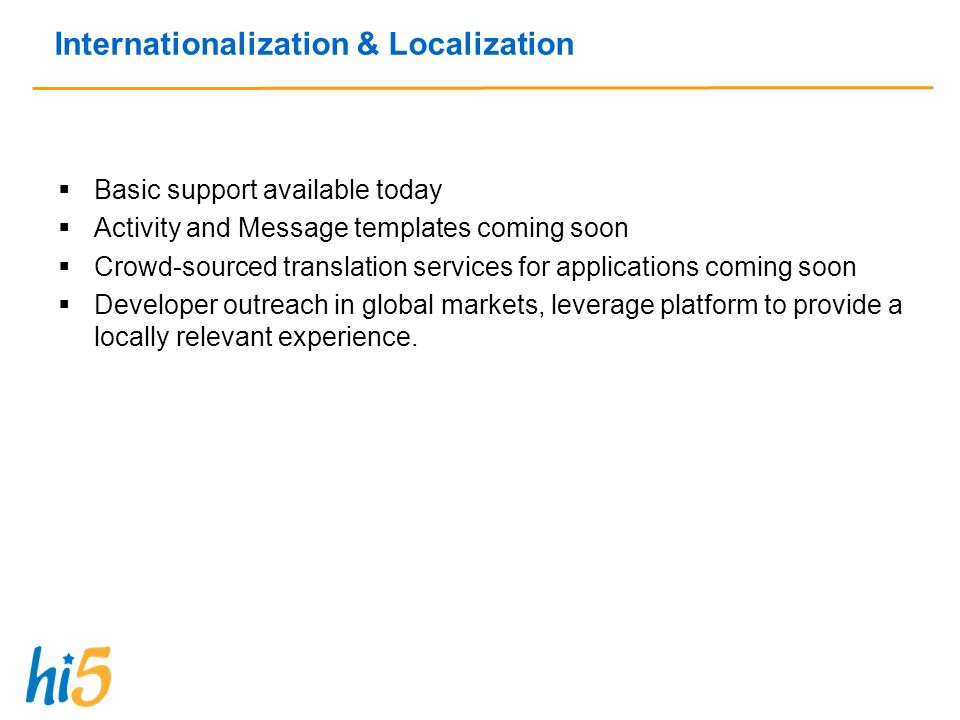 Internationalization & Localization Basic support available today Activity and Message templates coming soon Crowd-sourced translation services for applications coming soon Developer outreach in global markets, leverage platform to provide a locally relevant experience.