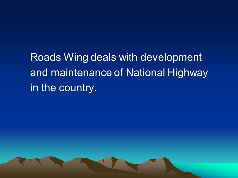 Roads Wing deals with development and maintenance of National Highway in the country.