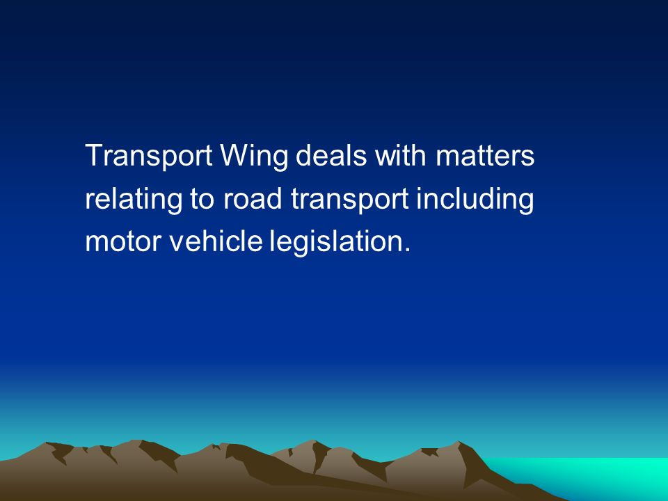 Transport Wing deals with matters relating to road transport including motor vehicle legislation.