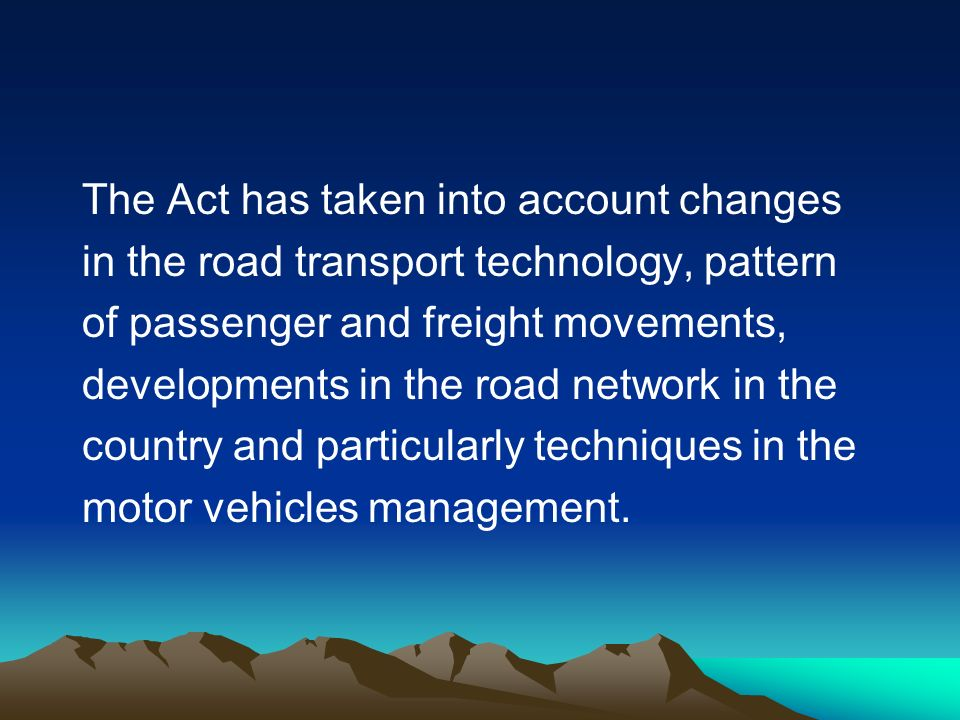 The Act has taken into account changes in the road transport technology, pattern of passenger and freight movements, developments in the road network in the country and particularly techniques in the motor vehicles management.