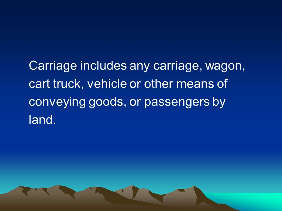 Carriage includes any carriage, wagon, cart truck, vehicle or other means of conveying goods, or passengers by land.