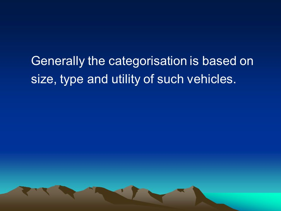 Generally the categorisation is based on size, type and utility of such vehicles.