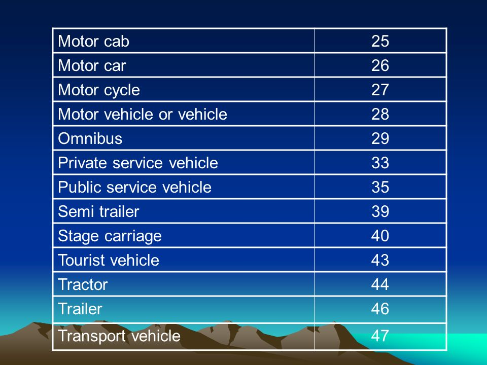 Motor cab25 Motor car26 Motor cycle27 Motor vehicle or vehicle28 Omnibus29 Private service vehicle33 Public service vehicle35 Semi trailer39 Stage carriage40 Tourist vehicle43 Tractor44 Trailer46 Transport vehicle47