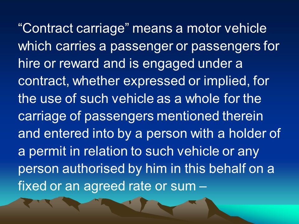 Contract carriage means a motor vehicle which carries a passenger or passengers for hire or reward and is engaged under a contract, whether expressed or implied, for the use of such vehicle as a whole for the carriage of passengers mentioned therein and entered into by a person with a holder of a permit in relation to such vehicle or any person authorised by him in this behalf on a fixed or an agreed rate or sum –