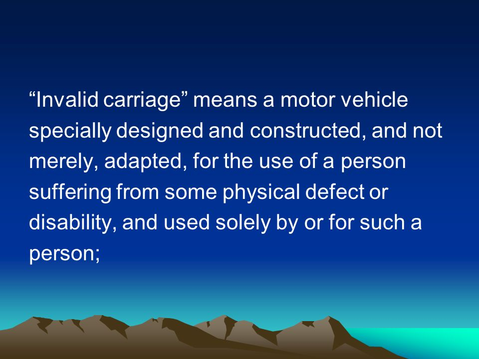 Invalid carriage means a motor vehicle specially designed and constructed, and not merely, adapted, for the use of a person suffering from some physical defect or disability, and used solely by or for such a person;