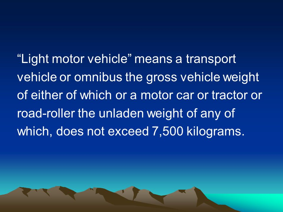 Light motor vehicle means a transport vehicle or omnibus the gross vehicle weight of either of which or a motor car or tractor or road-roller the unladen weight of any of which, does not exceed 7,500 kilograms.