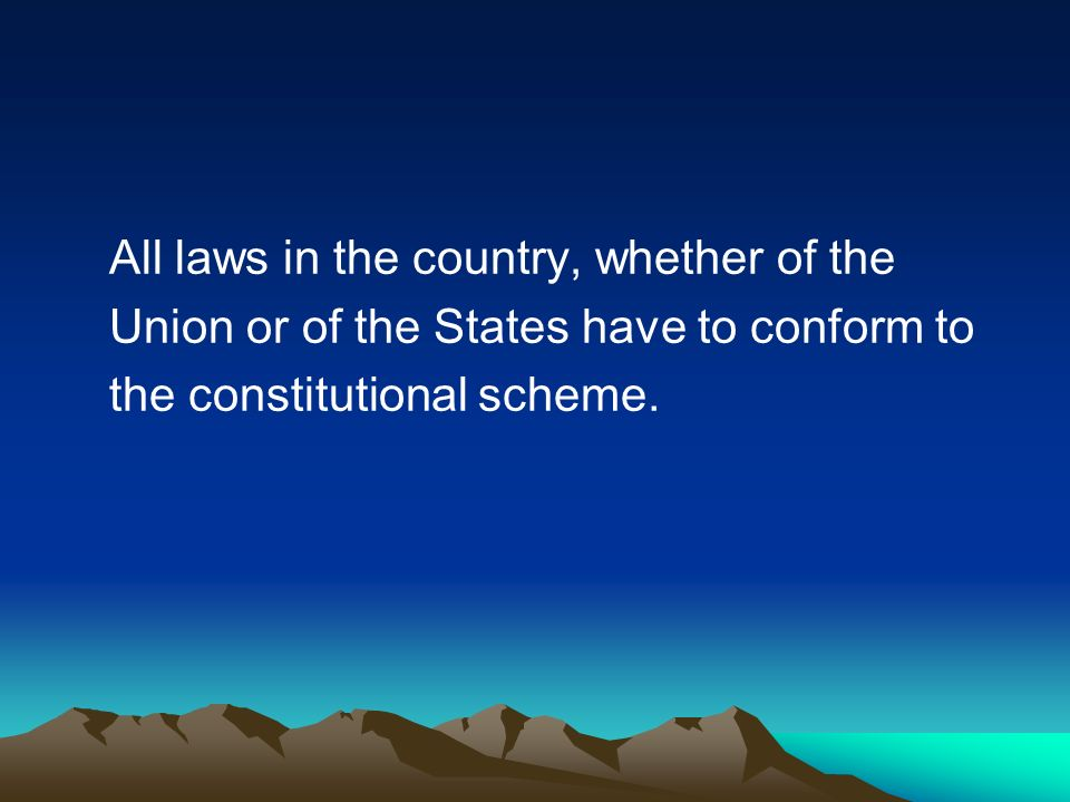 All laws in the country, whether of the Union or of the States have to conform to the constitutional scheme.