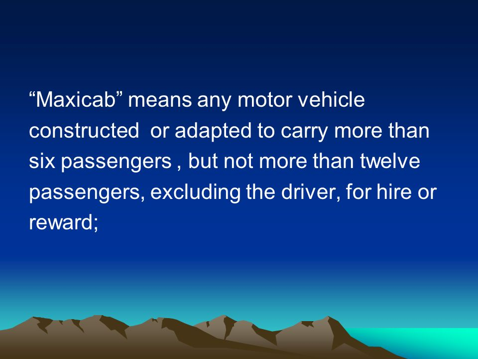 Maxicab means any motor vehicle constructed or adapted to carry more than six passengers, but not more than twelve passengers, excluding the driver, for hire or reward;