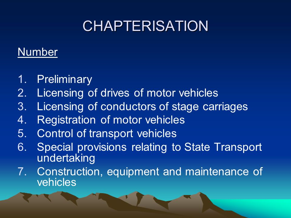 CHAPTERISATION Number 1.Preliminary 2.Licensing of drives of motor vehicles 3.Licensing of conductors of stage carriages 4.Registration of motor vehicles 5.Control of transport vehicles 6.Special provisions relating to State Transport undertaking 7.Construction, equipment and maintenance of vehicles