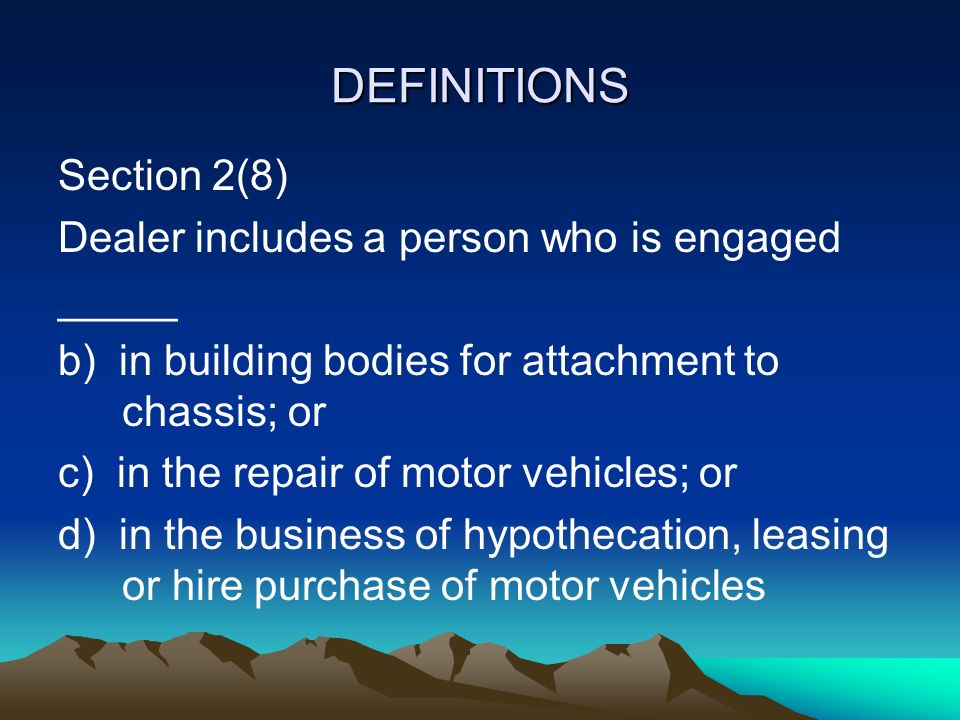 DEFINITIONS Section 2(8) Dealer includes a person who is engaged _____ b) in building bodies for attachment to chassis; or c) in the repair of motor vehicles; or d) in the business of hypothecation, leasing or hire purchase of motor vehicles