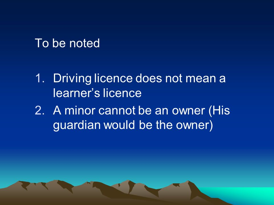 To be noted 1.Driving licence does not mean a learners licence 2.A minor cannot be an owner (His guardian would be the owner)