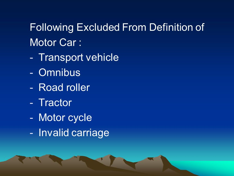 Following Excluded From Definition of Motor Car : -Transport vehicle -Omnibus -Road roller -Tractor -Motor cycle -Invalid carriage