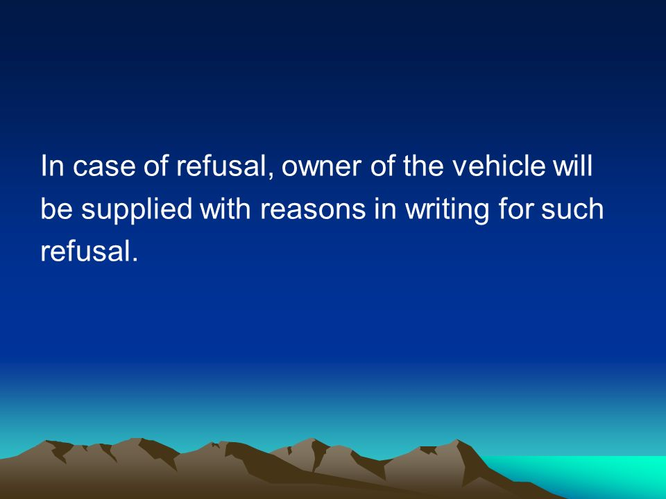 In case of refusal, owner of the vehicle will be supplied with reasons in writing for such refusal.