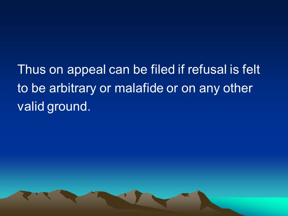 Thus on appeal can be filed if refusal is felt to be arbitrary or malafide or on any other valid ground.