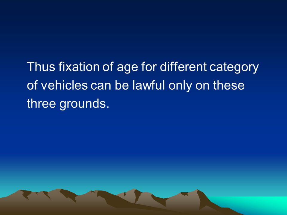 Thus fixation of age for different category of vehicles can be lawful only on these three grounds.