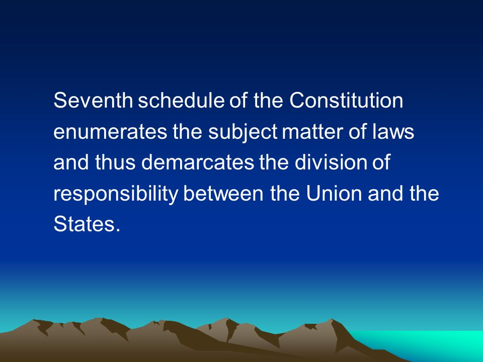 Seventh schedule of the Constitution enumerates the subject matter of laws and thus demarcates the division of responsibility between the Union and the States.