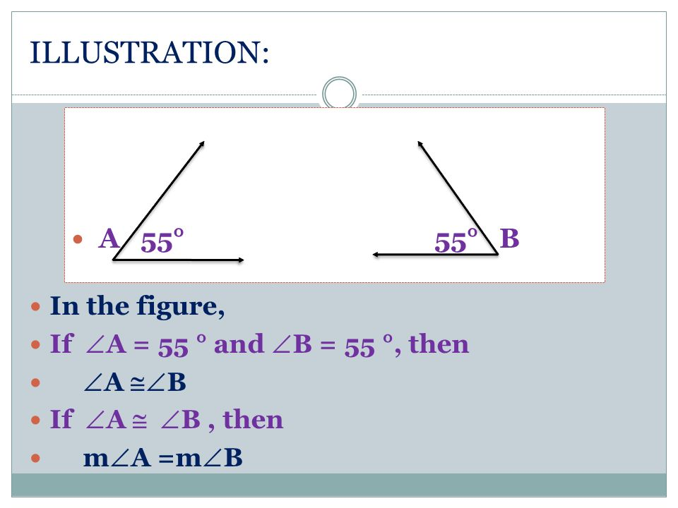 ILLUSTRATION: In the figure, If A = 55 ° and B = 55 °, then A B If A B, then m A =m B A 55° 55° B