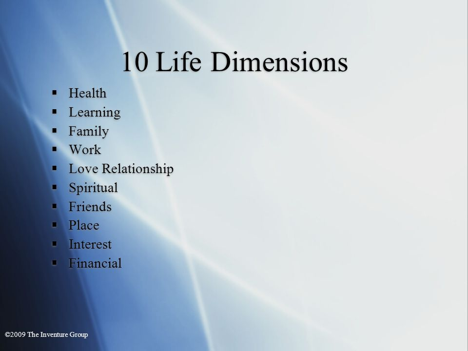 10 Life Dimensions Health Learning Family Work Love Relationship Spiritual Friends Place Interest Financial Health Learning Family Work Love Relationship Spiritual Friends Place Interest Financial ©2009 The Inventure Group