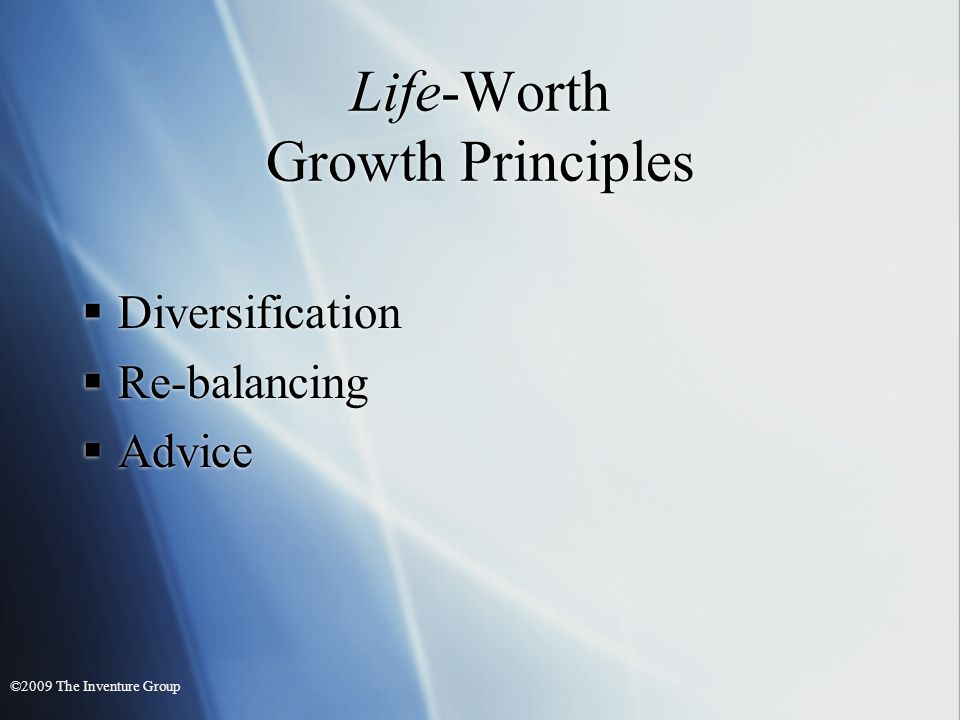 Life-Worth Growth Principles Diversification Re-balancing Advice Diversification Re-balancing Advice ©2009 The Inventure Group