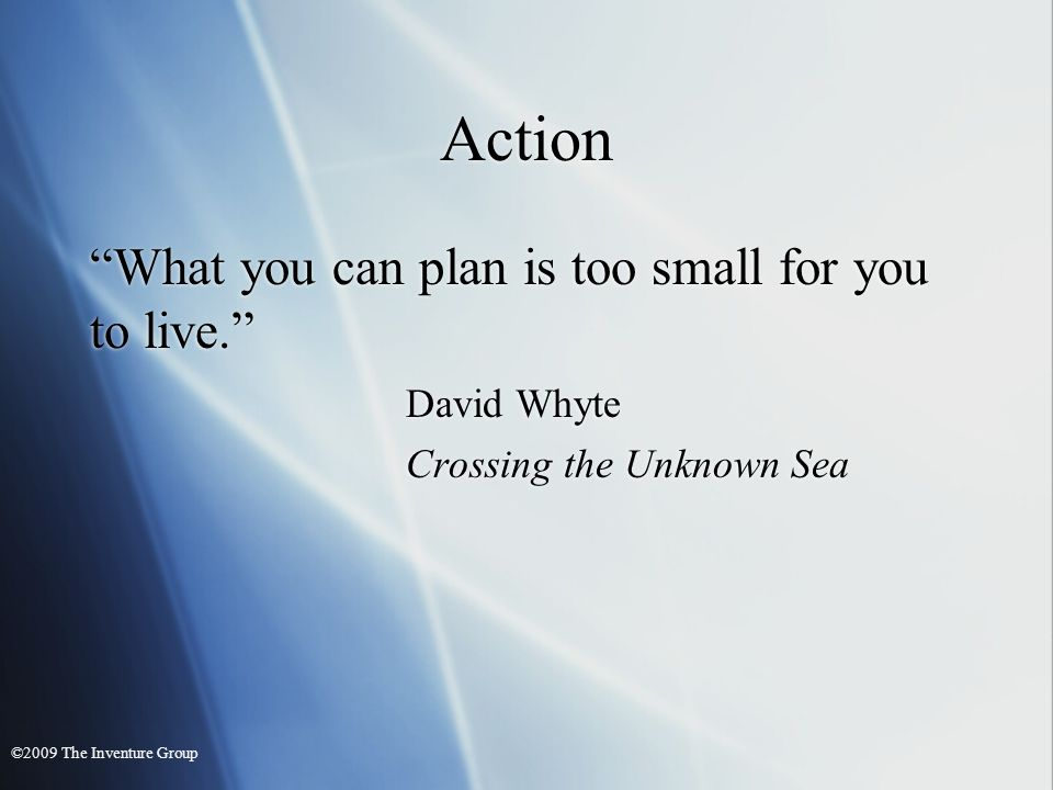 Action What you can plan is too small for you to live.