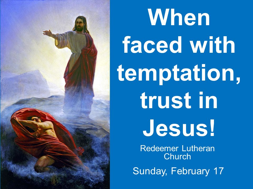 When faced with temptation, trust in Jesus! Redeemer Lutheran Church Sunday, February 17