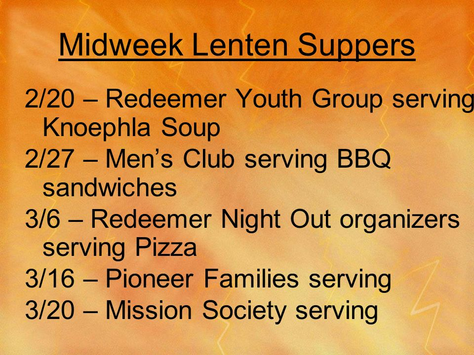 Midweek Lenten Suppers 2/20 – Redeemer Youth Group serving Knoephla Soup 2/27 – Mens Club serving BBQ sandwiches 3/6 – Redeemer Night Out organizers serving Pizza 3/16 – Pioneer Families serving 3/20 – Mission Society serving