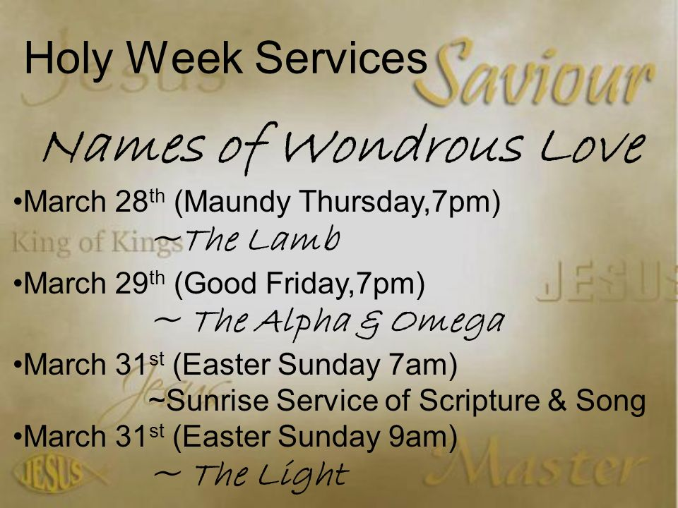 Holy Week Services Names of Wondrous Love March 28 th (Maundy Thursday,7pm) ~The Lamb March 29 th (Good Friday,7pm) ~ The Alpha & Omega March 31 st (Easter Sunday 7am) ~Sunrise Service of Scripture & Song March 31 st (Easter Sunday 9am) ~ The Light