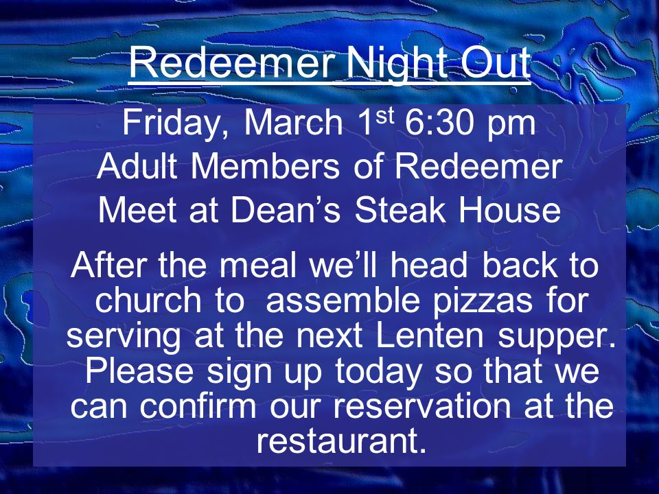 Redeemer Night Out Friday, March 1 st 6:30 pm Adult Members of Redeemer Meet at Deans Steak House After the meal well head back to church to assemble pizzas for serving at the next Lenten supper.