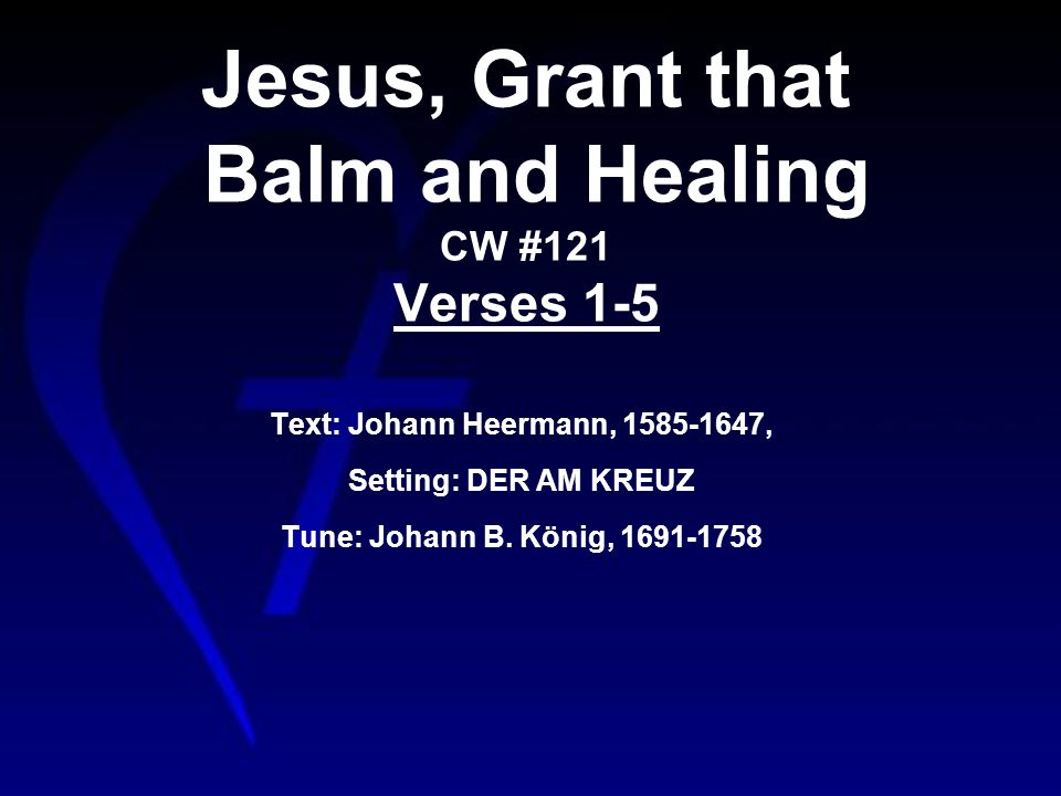 Jesus, Grant that Balm and Healing CW #121 Verses 1-5 Text: Johann Heermann, , Setting: DER AM KREUZ Tune: Johann B.