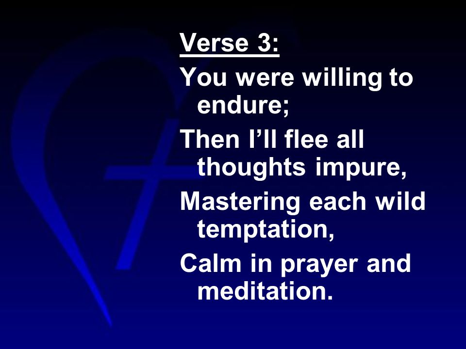 Verse 3: You were willing to endure; Then Ill flee all thoughts impure, Mastering each wild temptation, Calm in prayer and meditation.