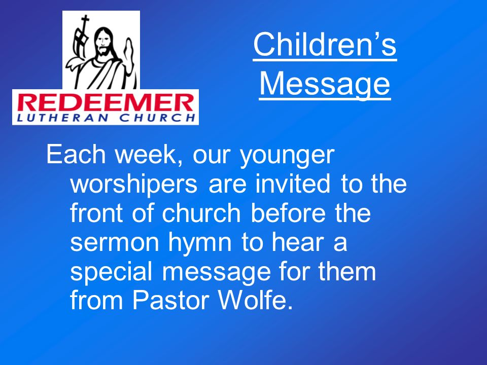 Childrens Message Each week, our younger worshipers are invited to the front of church before the sermon hymn to hear a special message for them from Pastor Wolfe.