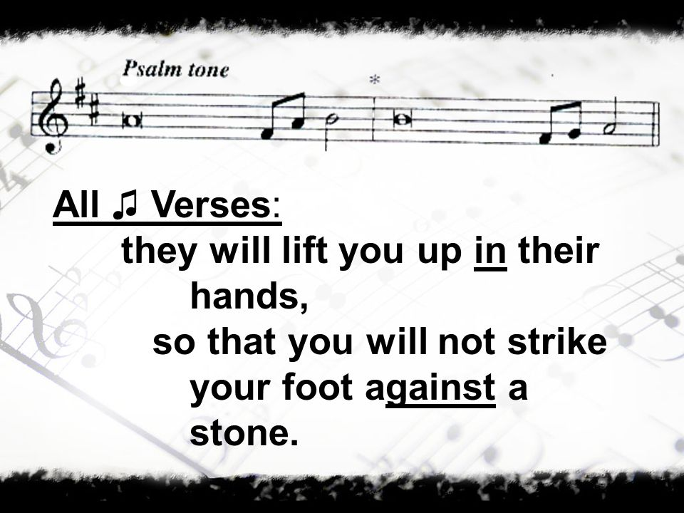 All Verses: they will lift you up in their hands, so that you will not strike your foot against a stone.