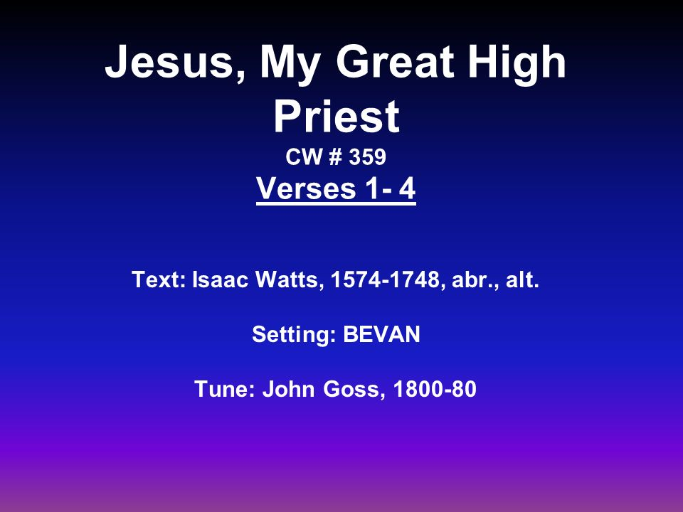 Jesus, My Great High Priest CW # 359 Verses 1- 4 Text: Isaac Watts, , abr., alt.