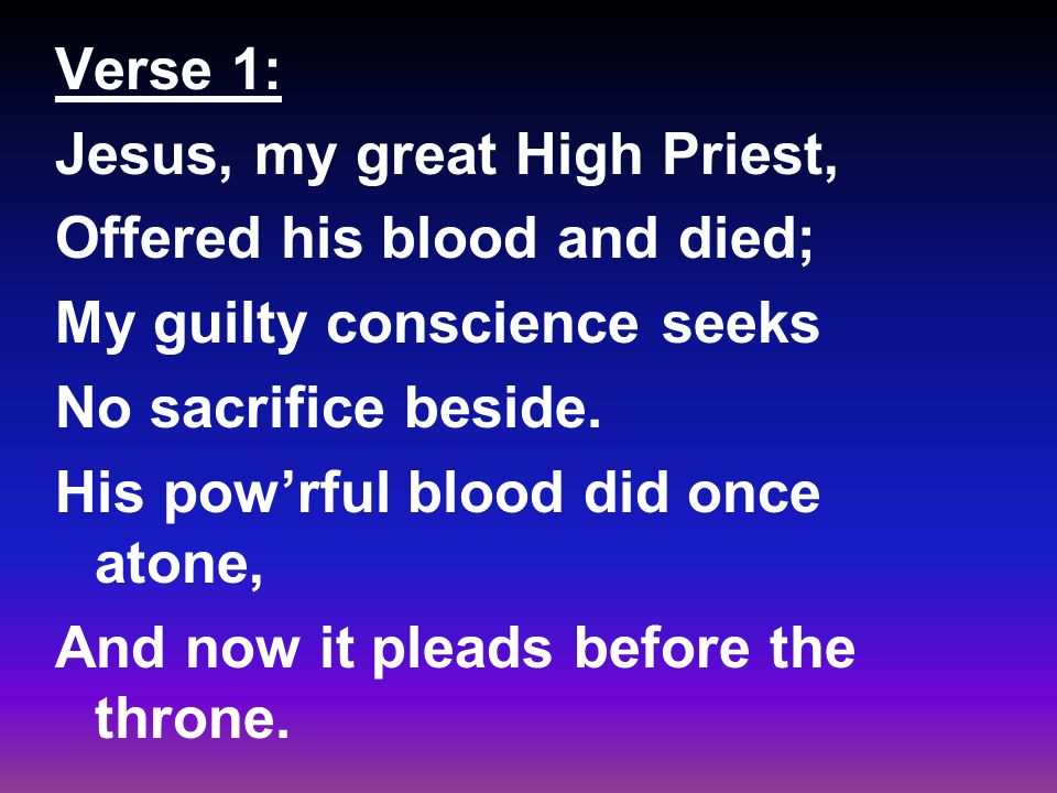 Verse 1: Jesus, my great High Priest, Offered his blood and died; My guilty conscience seeks No sacrifice beside.