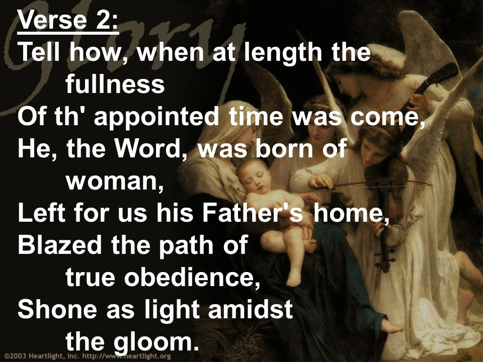 Verse 2: Tell how, when at length the fullness Of th appointed time was come, He, the Word, was born of woman, Left for us his Father s home, Blazed the path of true obedience, Shone as light amidst the gloom.