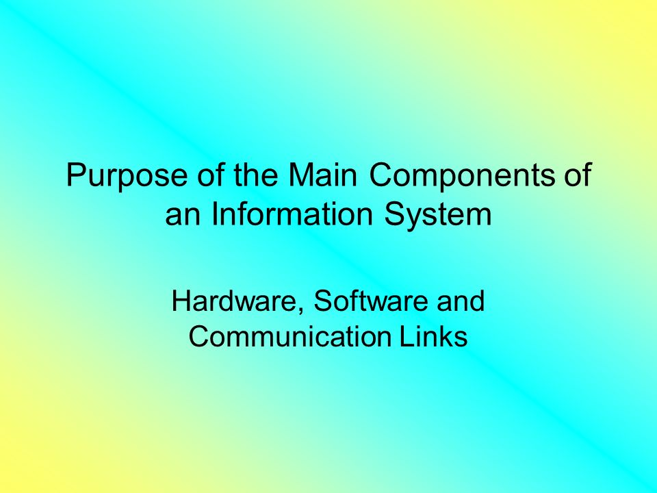Purpose of the Main Components of an Information System Hardware, Software and Communication Links
