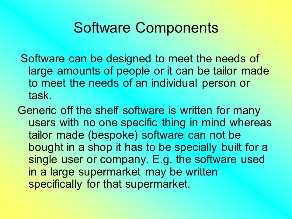 Software Components Software can be designed to meet the needs of large amounts of people or it can be tailor made to meet the needs of an individual person or task.