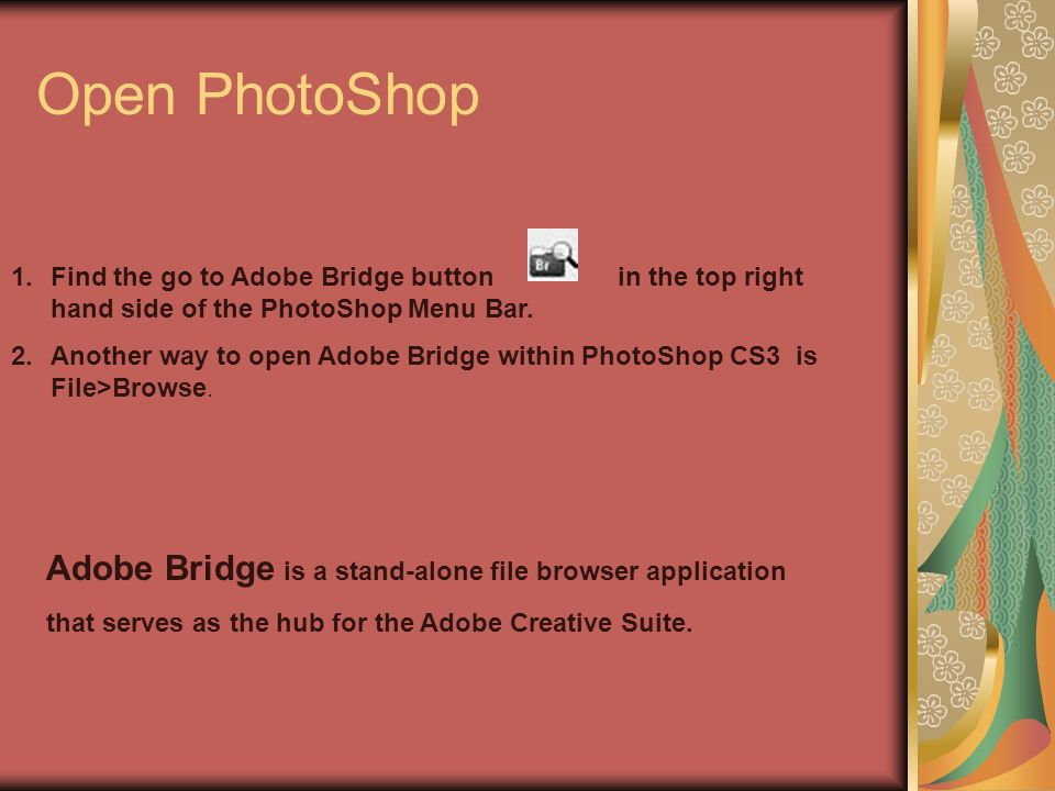 Open PhotoShop 1.Find the go to Adobe Bridge button in the top right hand side of the PhotoShop Menu Bar.