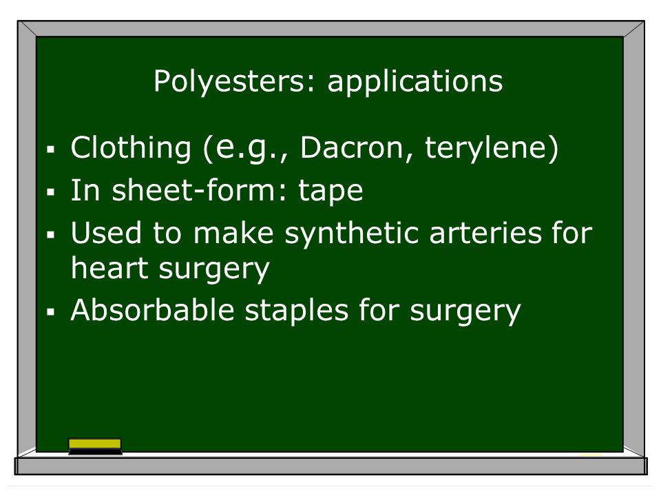 Polyesters: applications Clothing ( e.g., Dacron, terylene) In sheet-form: tape Used to make synthetic arteries for heart surgery Absorbable staples for surgery