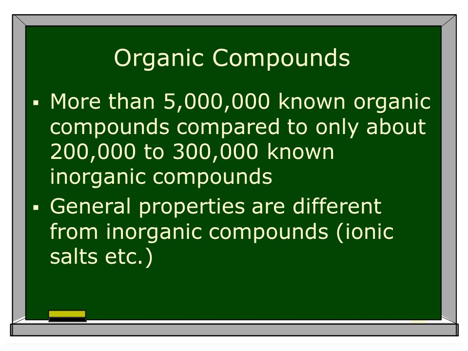Organic Compounds More than 5,000,000 known organic compounds compared to only about 200,000 to 300,000 known inorganic compounds General properties are different from inorganic compounds (ionic salts etc.)