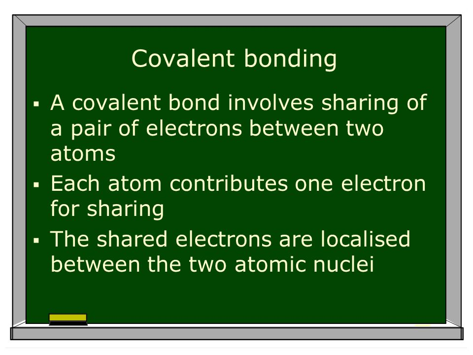 Covalent bonding A covalent bond involves sharing of a pair of electrons between two atoms Each atom contributes one electron for sharing The shared electrons are localised between the two atomic nuclei