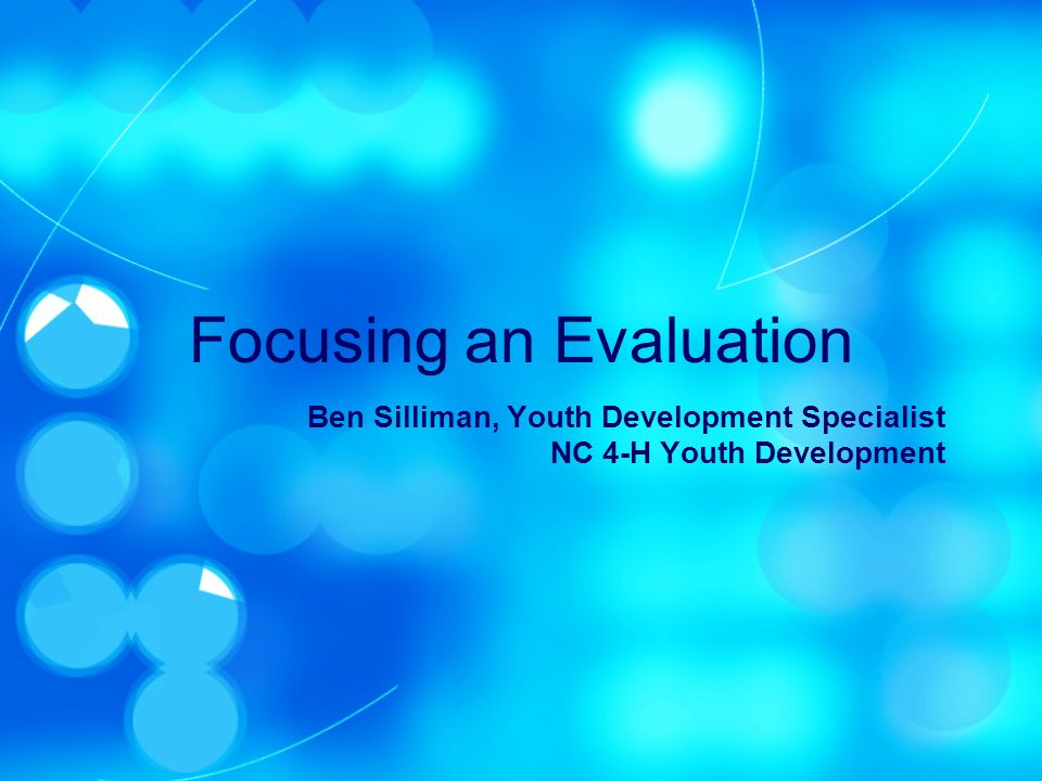 Focusing an Evaluation Ben Silliman, Youth Development Specialist NC 4-H Youth Development