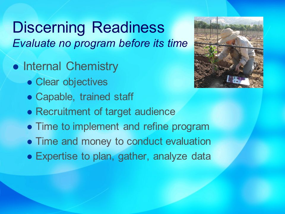 Discerning Readiness Evaluate no program before its time Internal Chemistry Clear objectives Capable, trained staff Recruitment of target audience Time to implement and refine program Time and money to conduct evaluation Expertise to plan, gather, analyze data