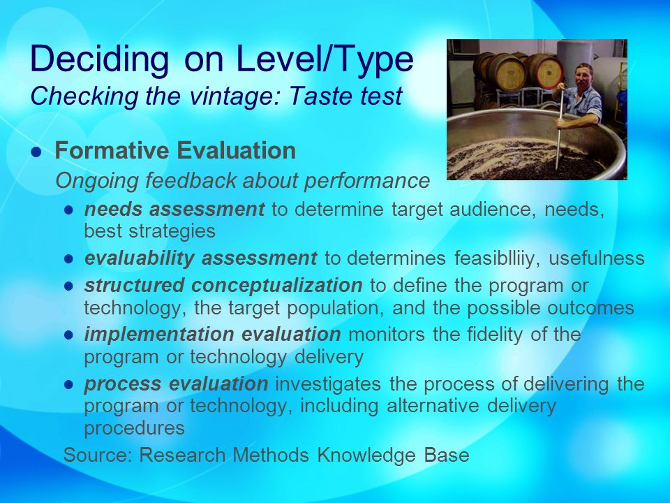 Deciding on Level/Type Checking the vintage: Taste test Formative Evaluation Ongoing feedback about performance needs assessment to determine target audience, needs, best strategies evaluability assessment to determines feasiblliiy, usefulness structured conceptualization to define the program or technology, the target population, and the possible outcomes implementation evaluation monitors the fidelity of the program or technology delivery process evaluation investigates the process of delivering the program or technology, including alternative delivery procedures Source: Research Methods Knowledge Base