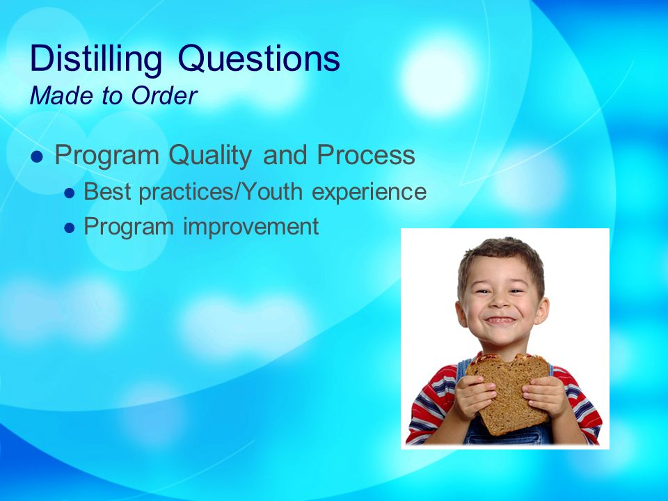Distilling Questions Made to Order Program Quality and Process Best practices/Youth experience Program improvement
