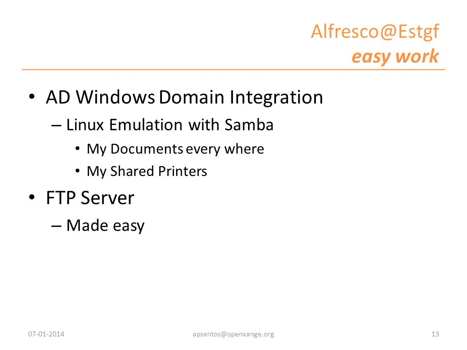 Alfresco@Estgf easy work AD Windows Domain Integration – Linux Emulation with Samba My Documents every where My Shared Printers FTP Server – Made easy 07-01-201413apsantos@openxange.org