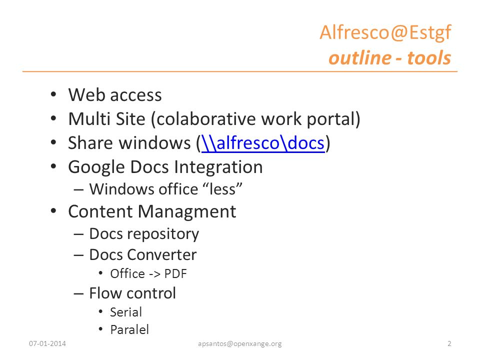 Alfresco@Estgf outline - tools Web access Multi Site (colaborative work portal) Share windows (\\alfresco\docs)\\alfresco\docs Google Docs Integration – Windows office less Content Managment – Docs repository – Docs Converter Office -> PDF – Flow control Serial Paralel 07-01-20142apsantos@openxange.org